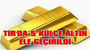 TIR'da 5 Külçe Altın Ele Geçirildi